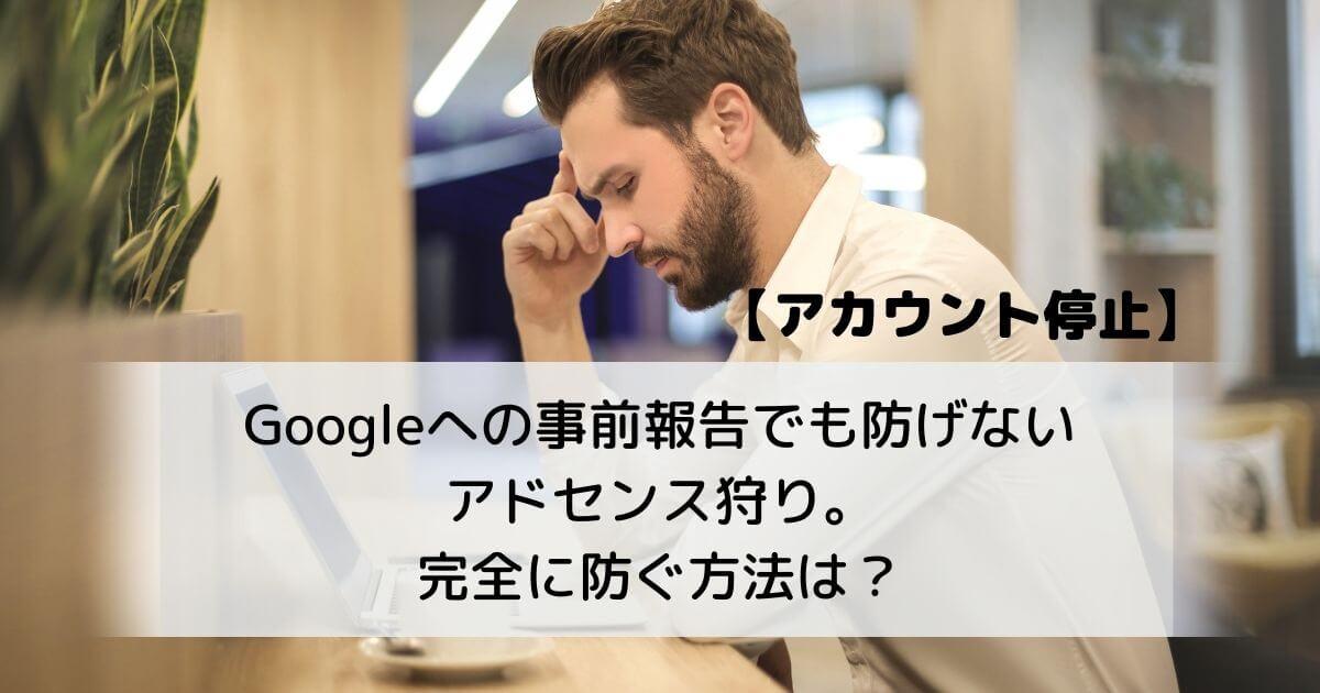 【アカウント停止】 Googleへの事前報告でも防げない アドセンス狩り。 完全に防ぐ方法は?